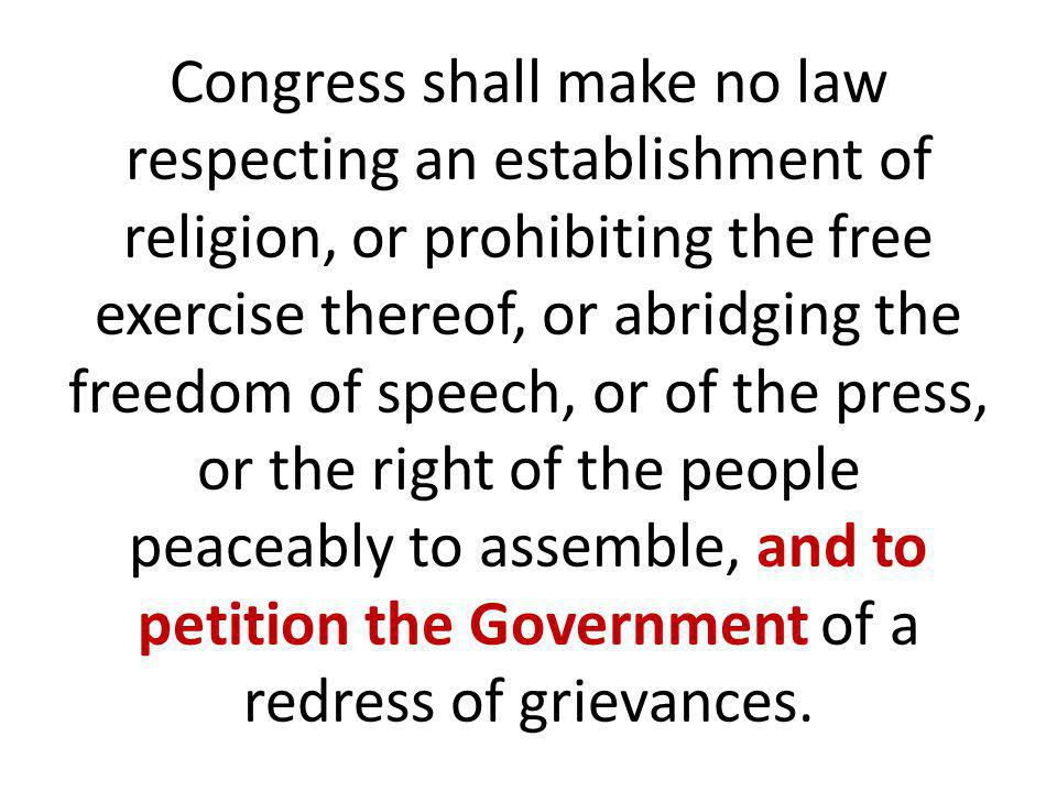 Congress shall make no law respecting an establishment of religion, or prohibiting the free exercise thereof, or abridging the freedom of speech, or of the press, or the right of the people peaceably to assemble, and to petition the Government of a redress of grievances.