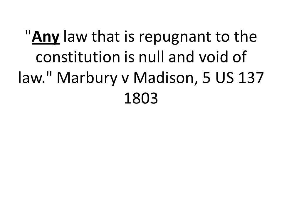 Any law that is repugnant to the constitution is null and void of law. Marbury v Madison, 5 US 137 1803