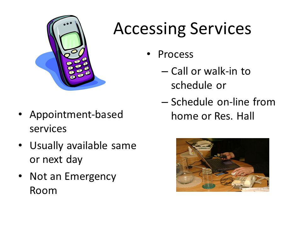 Accessing Services Appointment-based services Usually available same or next day Not an Emergency Room Process – Call or walk-in to schedule or – Schedule on-line from home or Res.