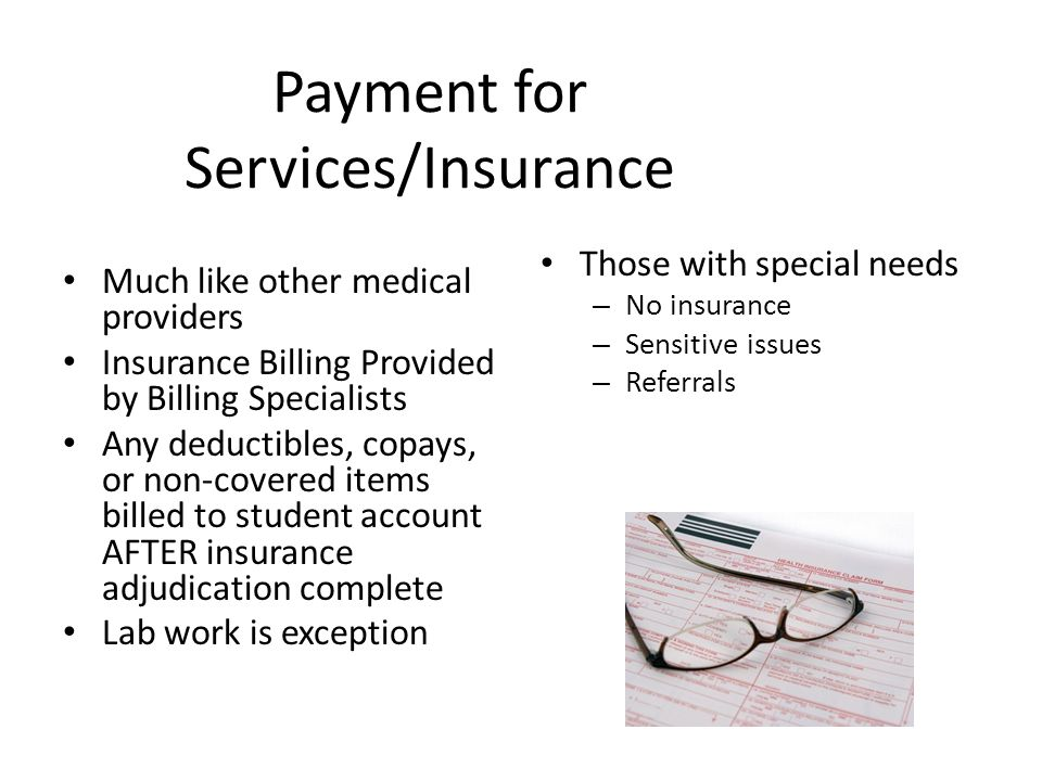 Payment for Services/Insurance Much like other medical providers Insurance Billing Provided by Billing Specialists Any deductibles, copays, or non-covered items billed to student account AFTER insurance adjudication complete Lab work is exception Those with special needs – No insurance – Sensitive issues – Referrals