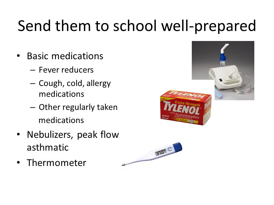 Send them to school well-prepared Basic medications – Fever reducers – Cough, cold, allergy medications – Other regularly taken medications Nebulizers, peak flows if asthmatic Thermometer