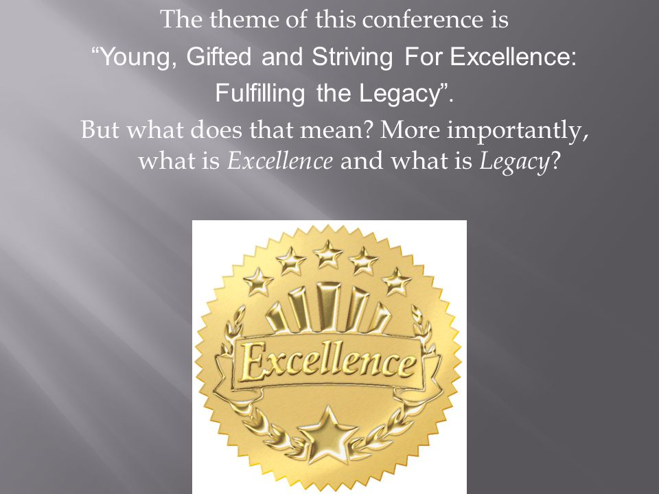 The theme of this conference is Young, Gifted and Striving For Excellence: Fulfilling the Legacy .