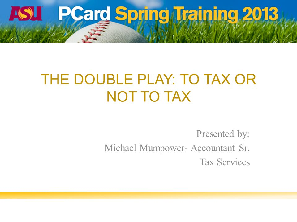 THE DOUBLE PLAY: TO TAX OR NOT TO TAX Presented by: Michael Mumpower- Accountant Sr. Tax Services
