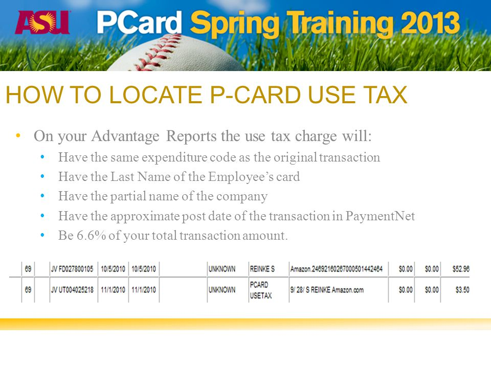 HOW TO LOCATE P-CARD USE TAX On your Advantage Reports the use tax charge will: Have the same expenditure code as the original transaction Have the Last Name of the Employee's card Have the partial name of the company Have the approximate post date of the transaction in PaymentNet Be 6.6% of your total transaction amount.