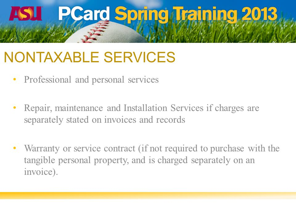 NONTAXABLE SERVICES Professional and personal services Repair, maintenance and Installation Services if charges are separately stated on invoices and records Warranty or service contract (if not required to purchase with the tangible personal property, and is charged separately on an invoice).