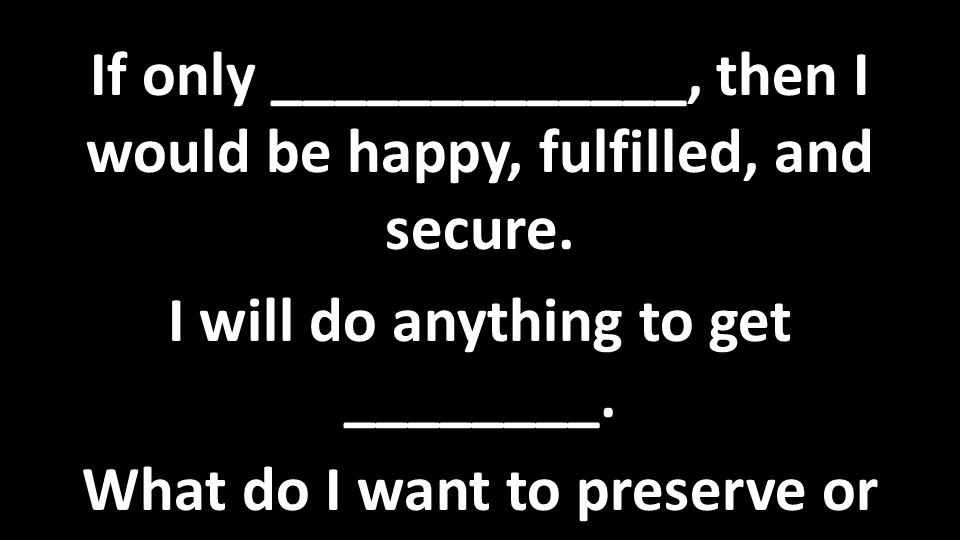If only _____________, then I would be happy, fulfilled, and secure.