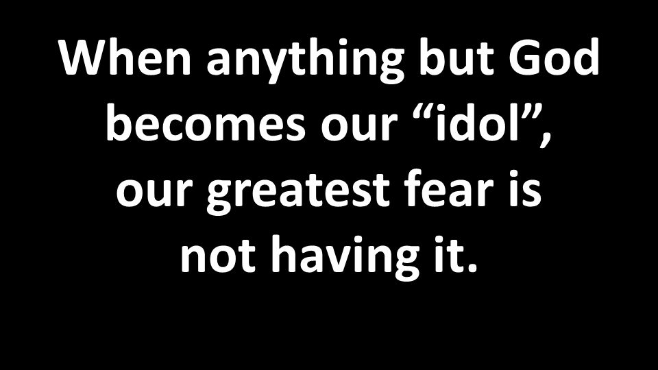 When anything but God becomes our idol , our greatest fear is not having it.