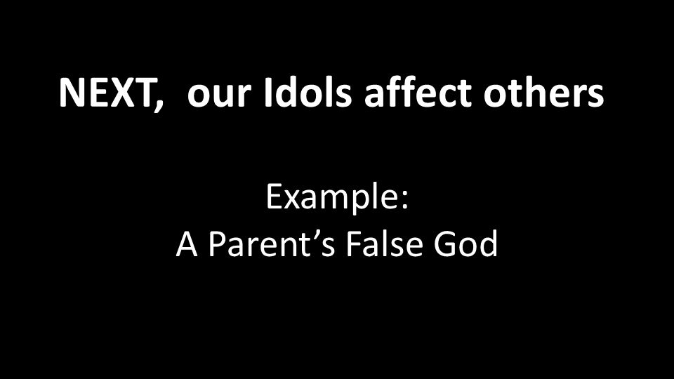 NEXT, our Idols affect others Example: A Parent's False God