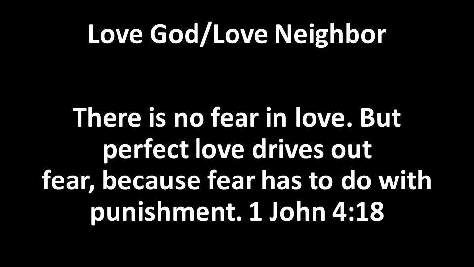 Love God/Love Neighbor There is no fear in love.
