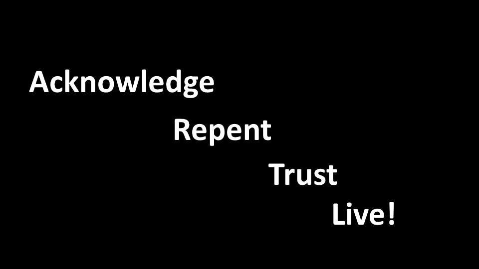 Acknowledge Repent Trust Live!