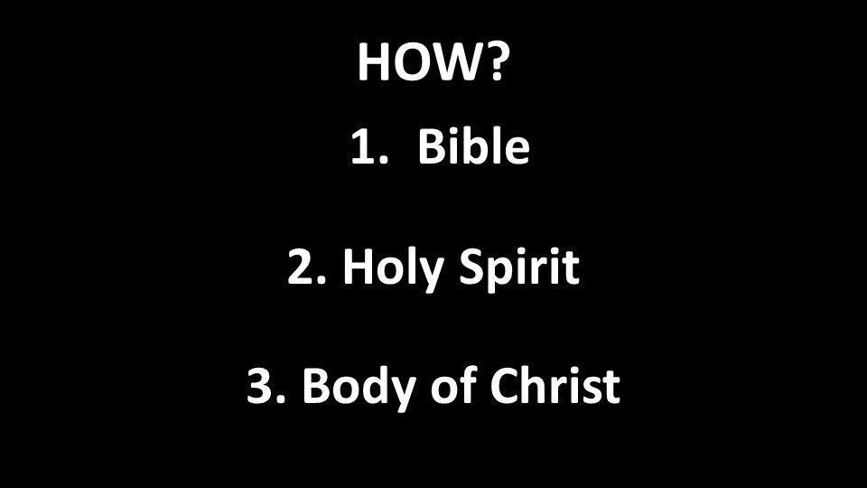HOW 1. Bible 2. Holy Spirit 3. Body of Christ
