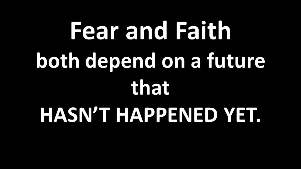 Fear and Faith both depend on a future that HASN'T HAPPENED YET.