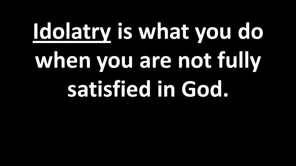 Idolatry is what you do when you are not fully satisfied in God.