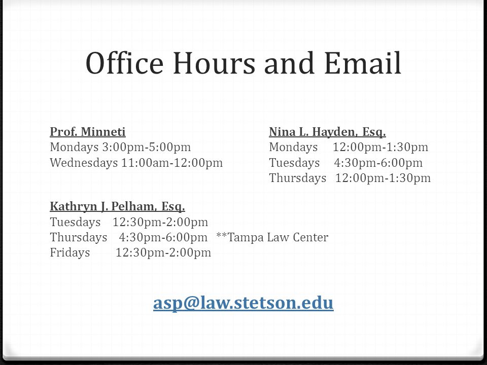 Office Hours and Email Prof. MinnetiNina L. Hayden, Esq. Mondays 3:00pm-5:00pmMondays 12:00pm-1:30pm Wednesdays 11:00am-12:00pmTuesdays 4:30pm-6:00pm