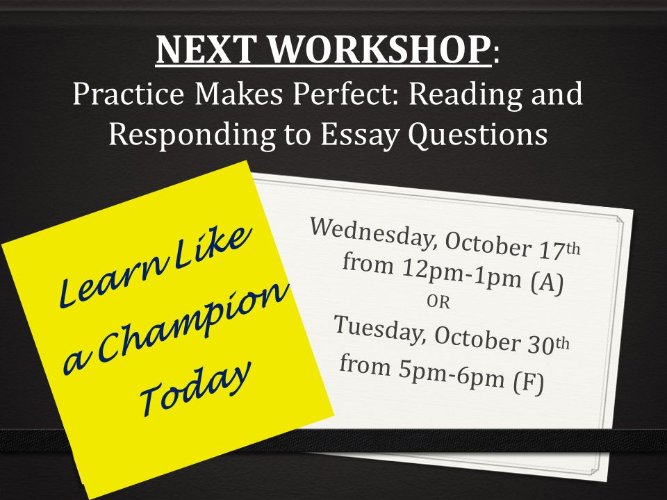 NEXT WORKSHOP : Practice Makes Perfect: Reading and Responding to Essay Questions Wednesday, October 17 th from 12pm-1pm (A) OR Tuesday, October 30 th from 5pm-6pm (F) Learn Like a Champion Today
