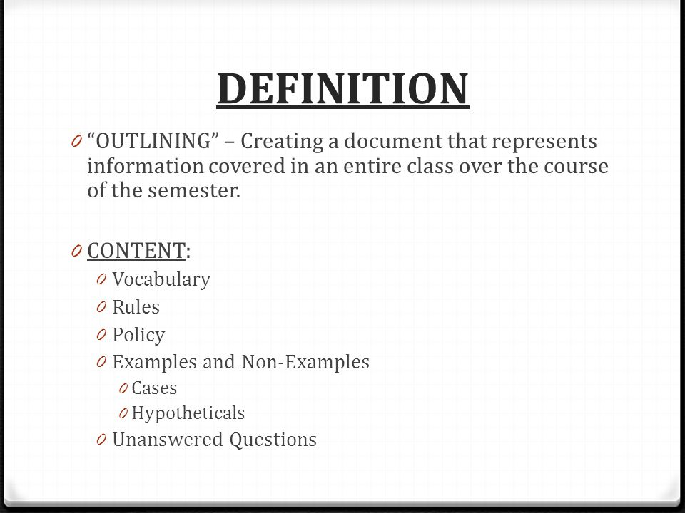 DEFINITION 0 OUTLINING – Creating a document that represents information covered in an entire class over the course of the semester.