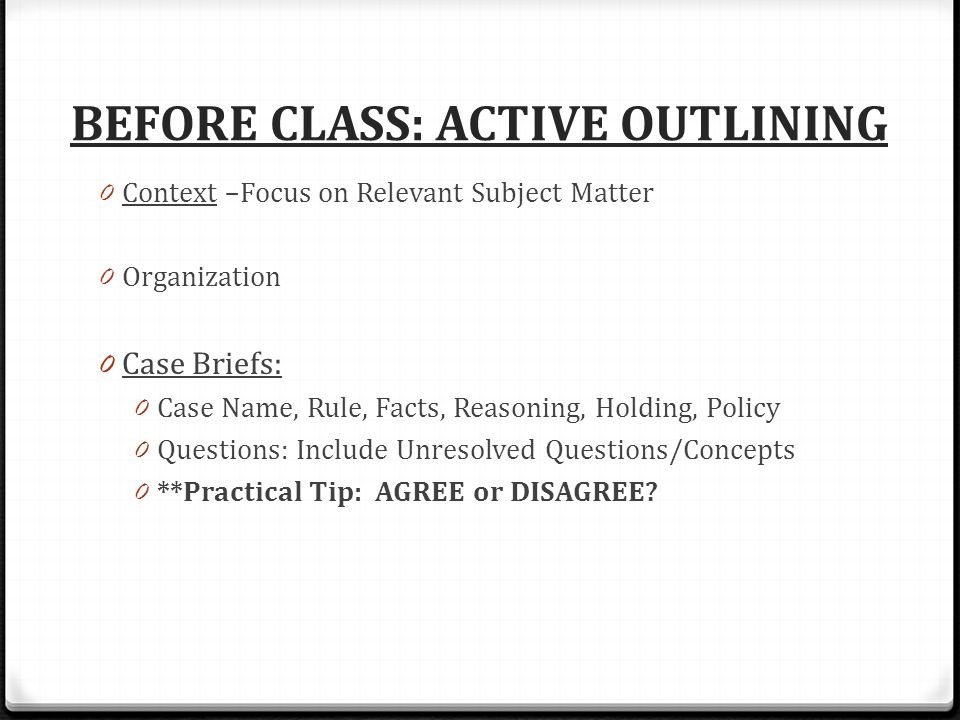 BEFORE CLASS: ACTIVE OUTLINING 0 Context –Focus on Relevant Subject Matter 0 Organization 0 Case Briefs: 0 Case Name, Rule, Facts, Reasoning, Holding, Policy 0 Questions: Include Unresolved Questions/Concepts 0 **Practical Tip: AGREE or DISAGREE
