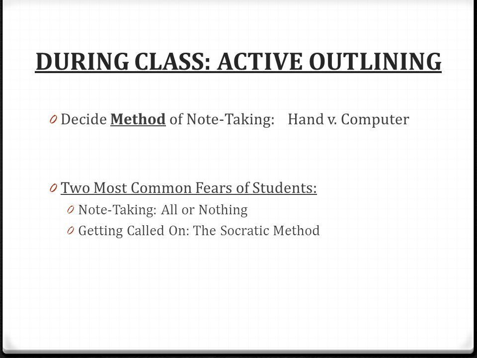 DURING CLASS: ACTIVE OUTLINING 0 Decide Method of Note-Taking: Hand v. Computer 0 Two Most Common Fears of Students: 0 Note-Taking: All or Nothing 0 G