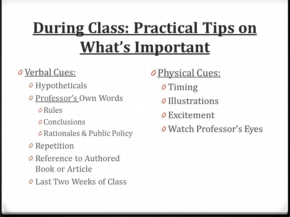 During Class: Practical Tips on What's Important 0 Verbal Cues: 0 Hypotheticals 0 Professor's Own Words 0 Rules 0 Conclusions 0 Rationales & Public Policy 0 Repetition 0 Reference to Authored Book or Article 0 Last Two Weeks of Class 0 Physical Cues: 0 Timing 0 Illustrations 0 Excitement 0 Watch Professor's Eyes