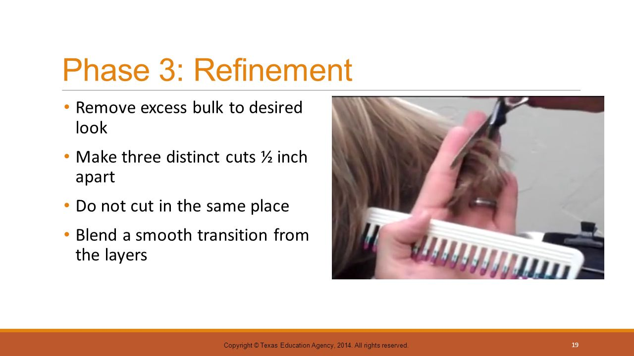 Phase 3: Refinement Remove excess bulk to desired look Make three distinct cuts ½ inch apart Do not cut in the same place Blend a smooth transition fr