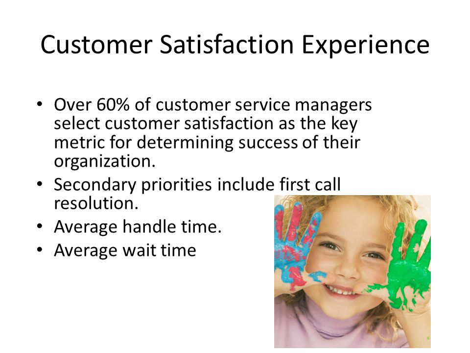 Customer Satisfaction Experience Over 60% of customer service managers select customer satisfaction as the key metric for determining success of their organization.