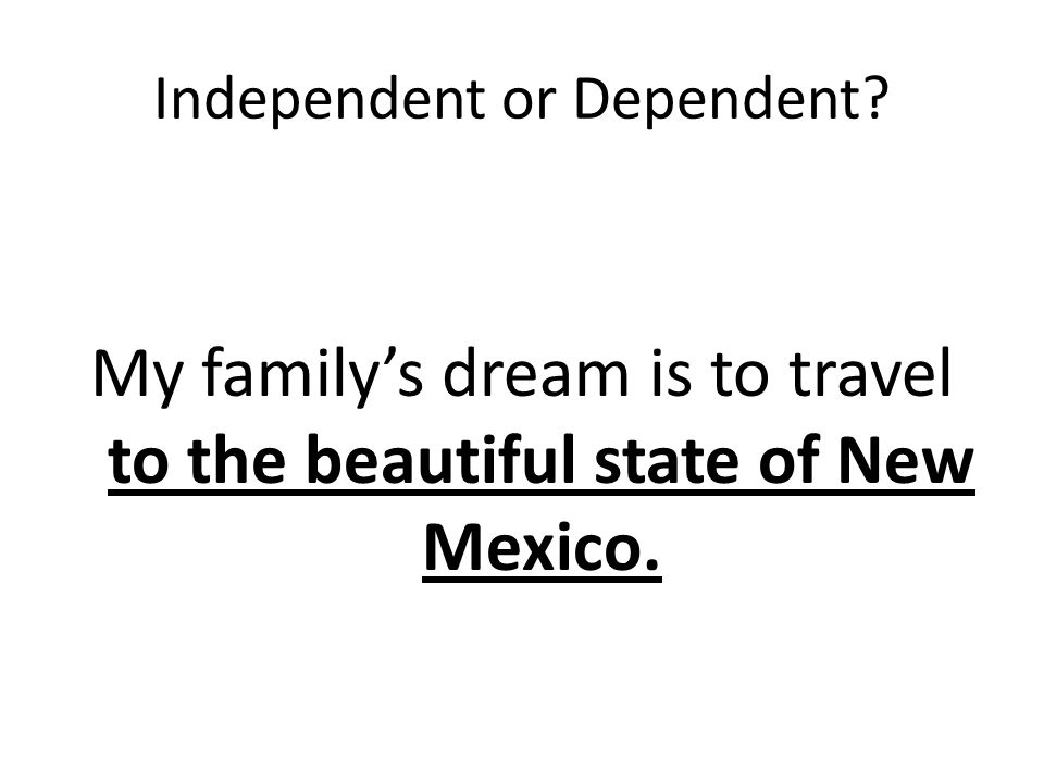 Independent or Dependent My family's dream is to travel to the beautiful state of New Mexico.