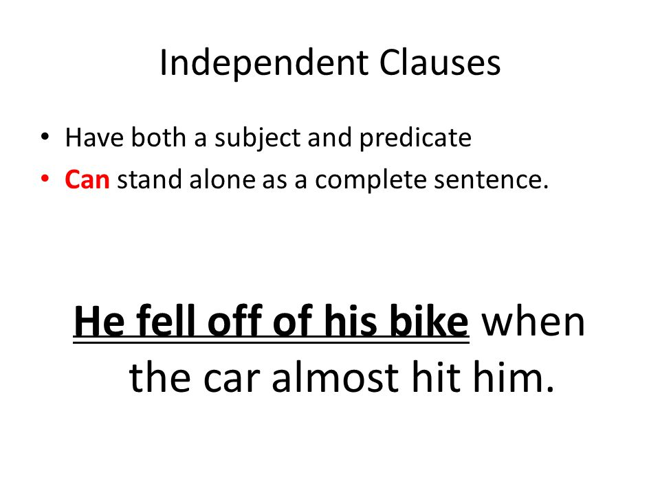 Independent Clauses Have both a subject and predicate Can stand alone as a complete sentence.