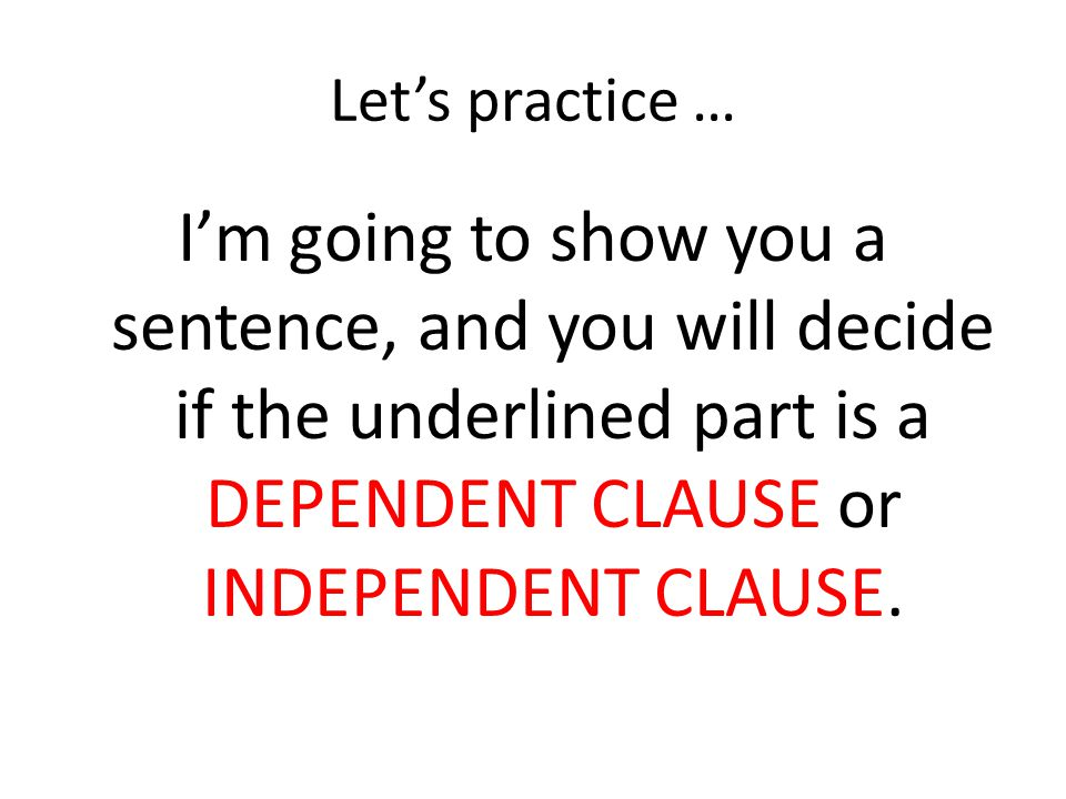Let's practice … I'm going to show you a sentence, and you will decide if the underlined part is a DEPENDENT CLAUSE or INDEPENDENT CLAUSE.