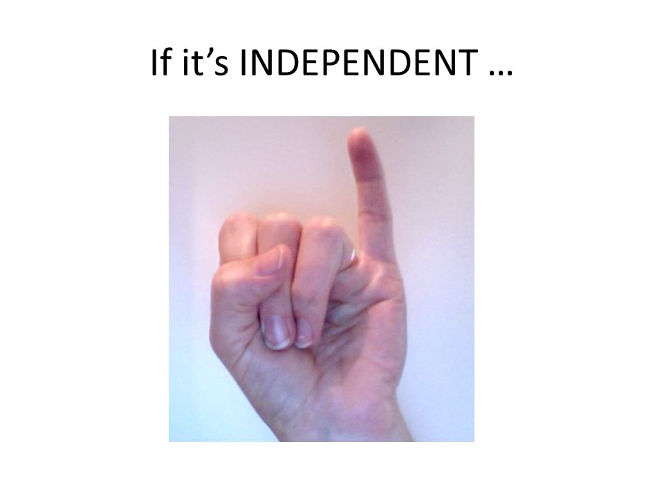 If it's INDEPENDENT …