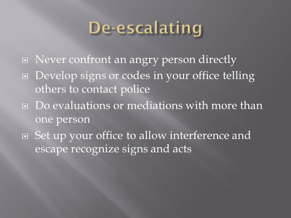  Never confront an angry person directly  Develop signs or codes in your office telling others to contact police  Do evaluations or mediations with more than one person  Set up your office to allow interference and escape recognize signs and acts