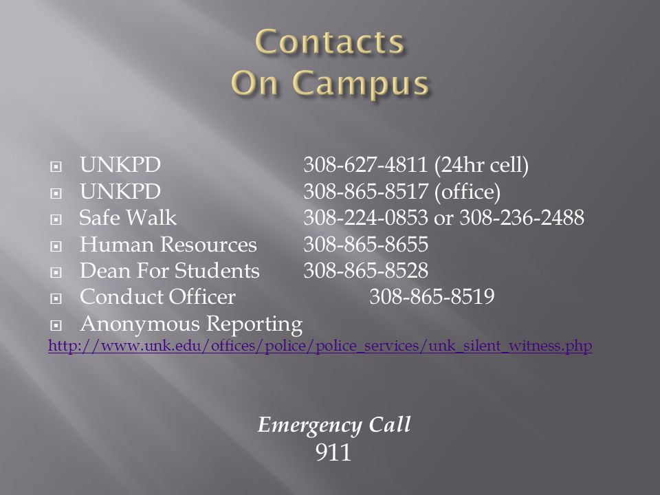  UNKPD 308-627-4811 (24hr cell)  UNKPD 308-865-8517 (office)  Safe Walk 308-224-0853 or 308-236-2488  Human Resources 308-865-8655  Dean For Students308-865-8528  Conduct Officer 308-865-8519  Anonymous Reporting http://www.unk.edu/offices/police/police_services/unk_silent_witness.php Emergency Call 911