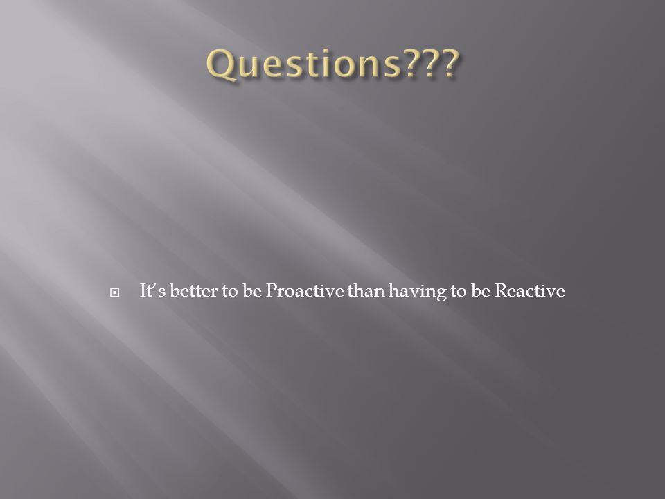  It's better to be Proactive than having to be Reactive