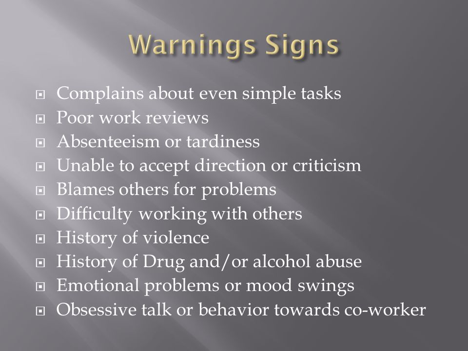  Complains about even simple tasks  Poor work reviews  Absenteeism or tardiness  Unable to accept direction or criticism  Blames others for problems  Difficulty working with others  History of violence  History of Drug and/or alcohol abuse  Emotional problems or mood swings  Obsessive talk or behavior towards co-worker