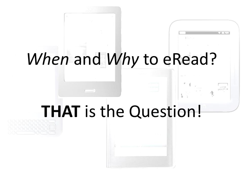 When and Why to eRead? THAT is the Question!