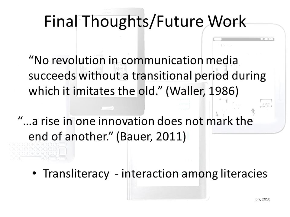 Final Thoughts/Future Work No revolution in communication media succeeds without a transitional period during which it imitates the old. (Waller, 1986) …a rise in one innovation does not mark the end of another. (Bauer, 2011) Transliteracy - interaction among literacies Ipri, 2010