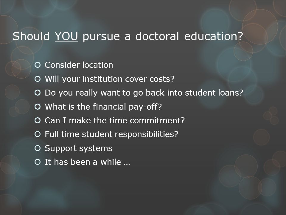 Should YOU pursue a doctoral education.  Consider location  Will your institution cover costs.