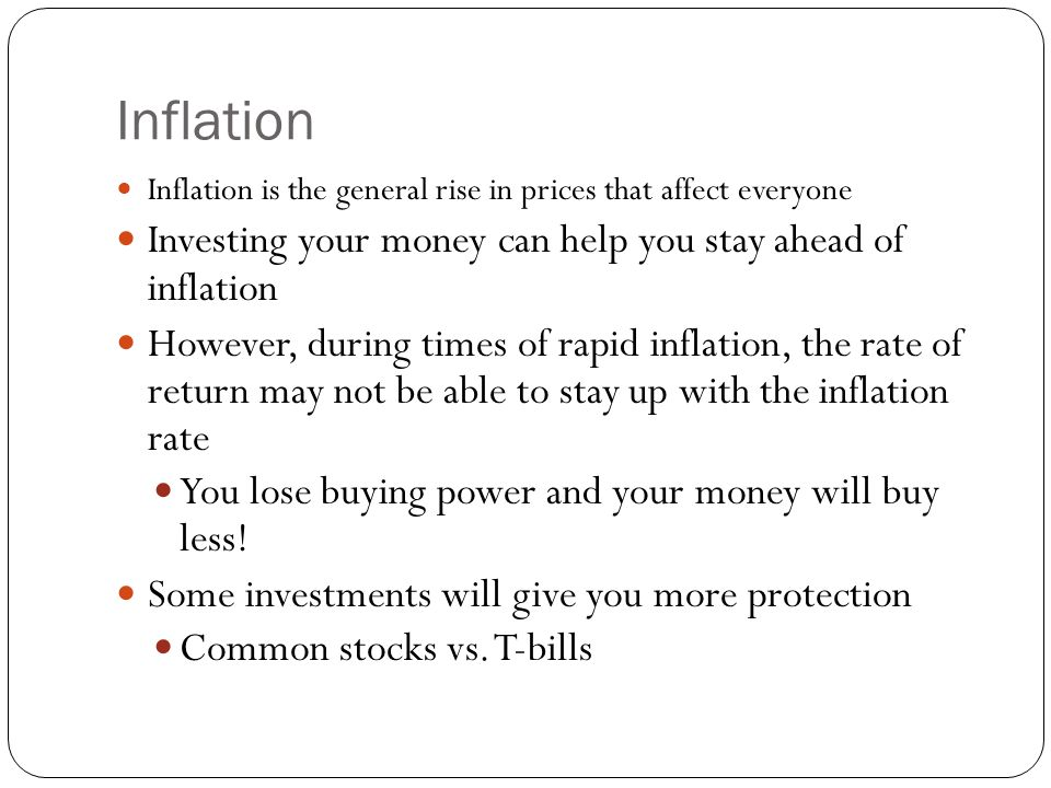 Inflation Inflation is the general rise in prices that affect everyone Investing your money can help you stay ahead of inflation However, during times of rapid inflation, the rate of return may not be able to stay up with the inflation rate You lose buying power and your money will buy less.