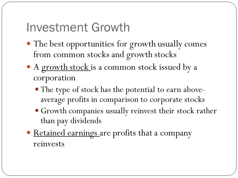 Investment Growth The best opportunities for growth usually comes from common stocks and growth stocks A growth stock is a common stock issued by a corporation The type of stock has the potential to earn above- average profits in comparison to corporate stocks Growth companies usually reinvest their stock rather than pay dividends Retained earnings are profits that a company reinvests