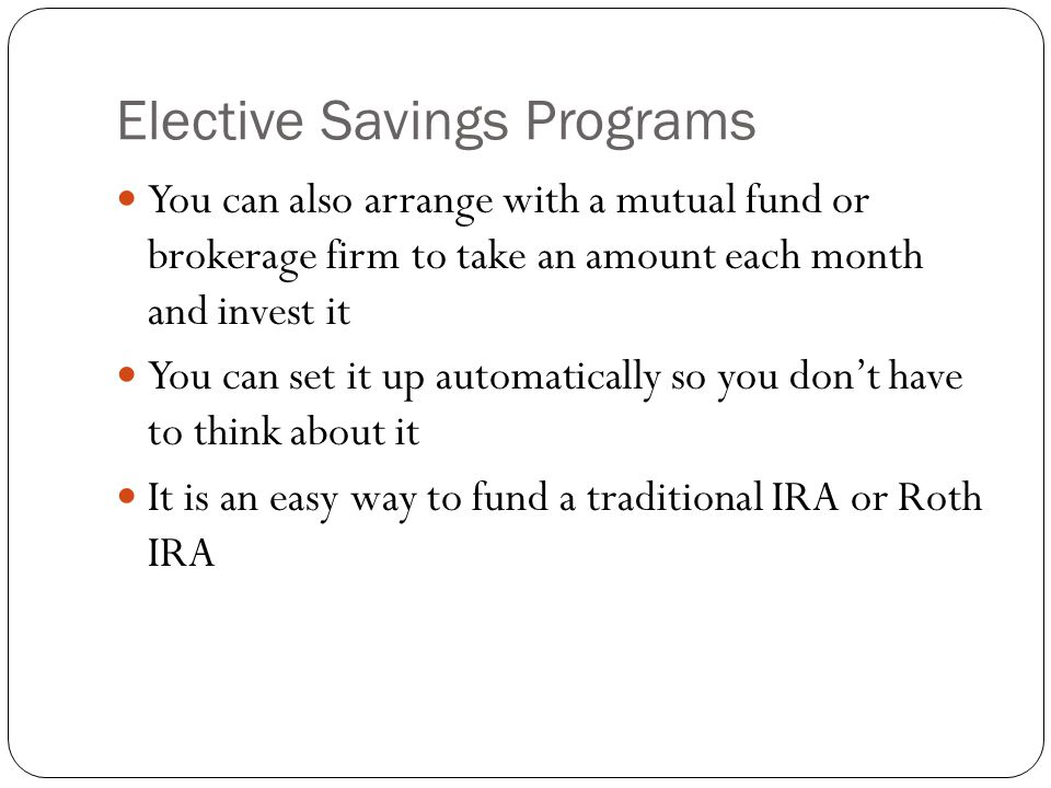 Elective Savings Programs You can also arrange with a mutual fund or brokerage firm to take an amount each month and invest it You can set it up automatically so you don't have to think about it It is an easy way to fund a traditional IRA or Roth IRA