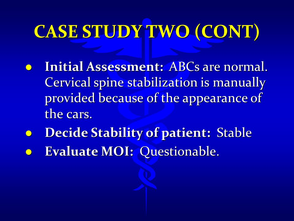 CASE STUDY TWO (CONT) l Initial Assessment: ABCs are normal. Cervical spine stabilization is manually provided because of the appearance of the cars.