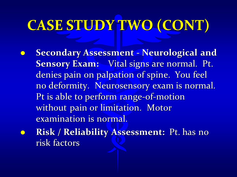 CASE STUDY TWO (CONT) l Secondary Assessment - Neurological and Sensory Exam: Vital signs are normal. Pt. denies pain on palpation of spine. You feel