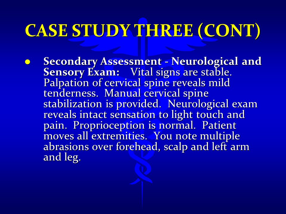 CASE STUDY THREE (CONT) l Secondary Assessment - Neurological and Sensory Exam: Vital signs are stable. Palpation of cervical spine reveals mild tende