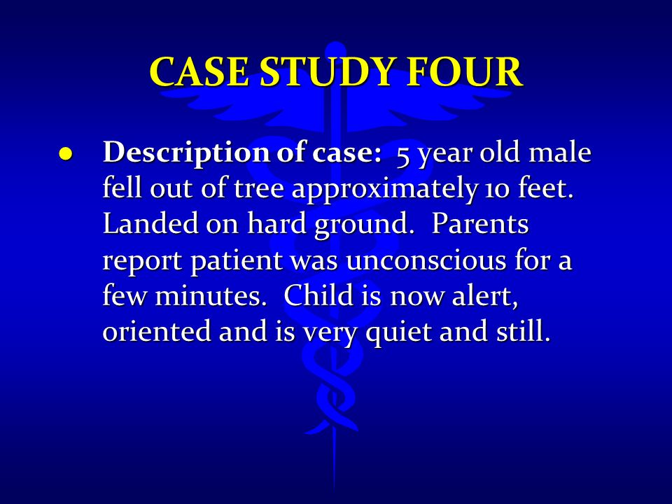 CASE STUDY FOUR l Description of case: 5 year old male fell out of tree approximately 10 feet. Landed on hard ground. Parents report patient was uncon