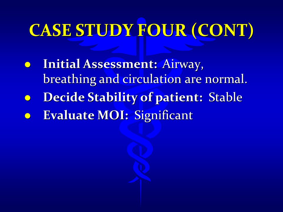 CASE STUDY FOUR (CONT) l Initial Assessment: Airway, breathing and circulation are normal. l Decide Stability of patient: Stable l Evaluate MOI: Signi