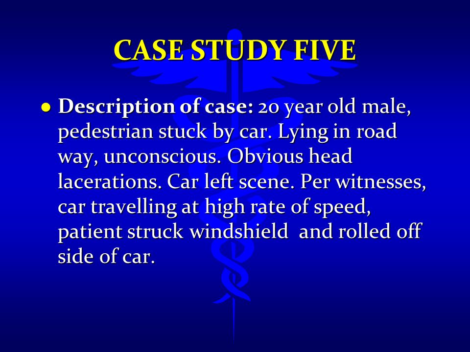 CASE STUDY FIVE l Description of case: 20 year old male, pedestrian stuck by car. Lying in road way, unconscious. Obvious head lacerations. Car left s