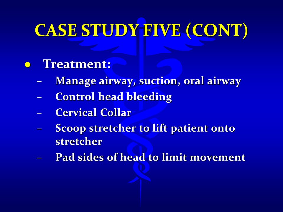 CASE STUDY FIVE (CONT) l Treatment: –Manage airway, suction, oral airway –Control head bleeding –Cervical Collar –Scoop stretcher to lift patient onto