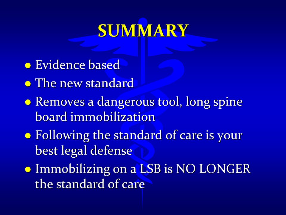 SUMMARY l Evidence based l The new standard l Removes a dangerous tool, long spine board immobilization l Following the standard of care is your best
