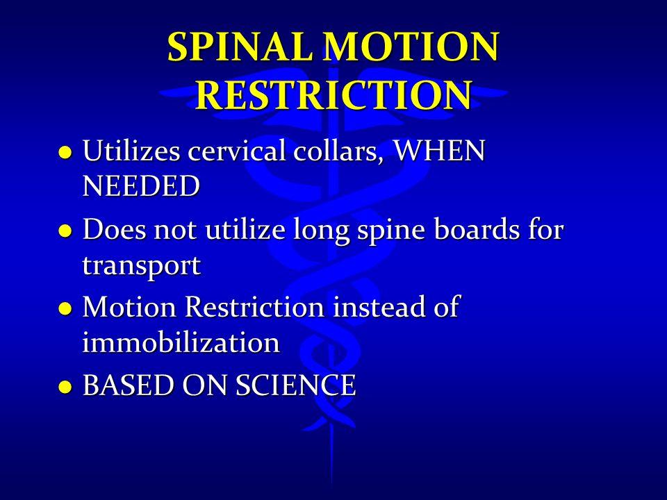 SPINAL MOTION RESTRICTION l Utilizes cervical collars, WHEN NEEDED l Does not utilize long spine boards for transport l Motion Restriction instead of