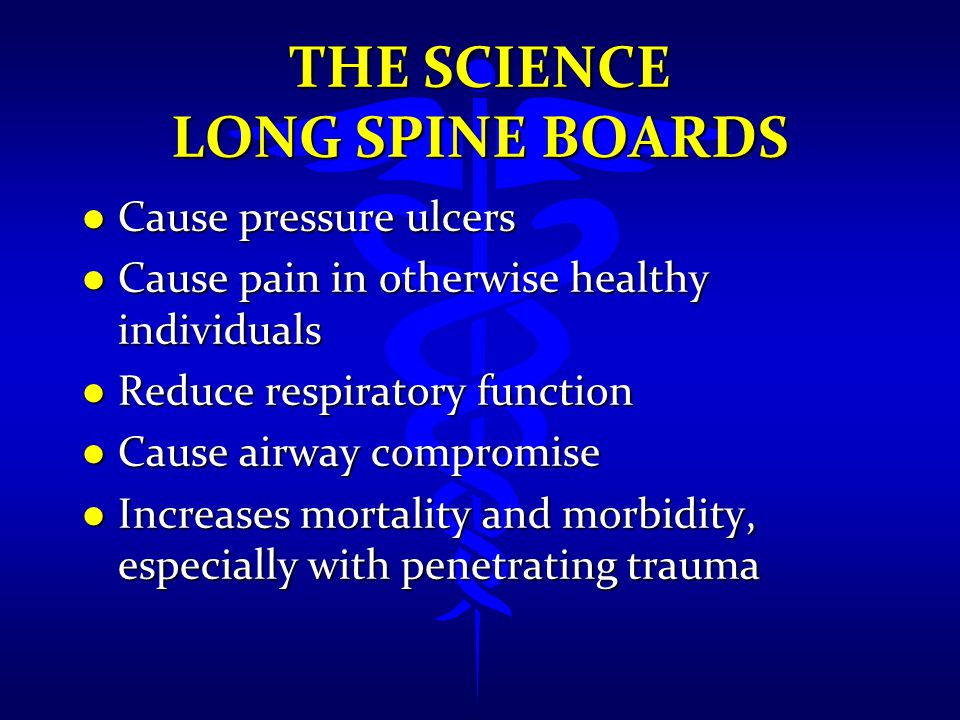 THE SCIENCE LONG SPINE BOARDS l Cause pressure ulcers l Cause pain in otherwise healthy individuals l Reduce respiratory function l Cause airway compr