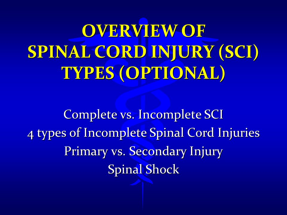 OVERVIEW OF SPINAL CORD INJURY (SCI) TYPES (OPTIONAL) Complete vs. Incomplete SCI 4 types of Incomplete Spinal Cord Injuries Primary vs. Secondary Inj